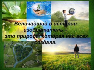 Величайший в истории изобретатель – это природа, которая нас всех создала.