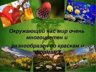 Окружающий нас мир очень многоцветен и разнообразен по краскам и формам.