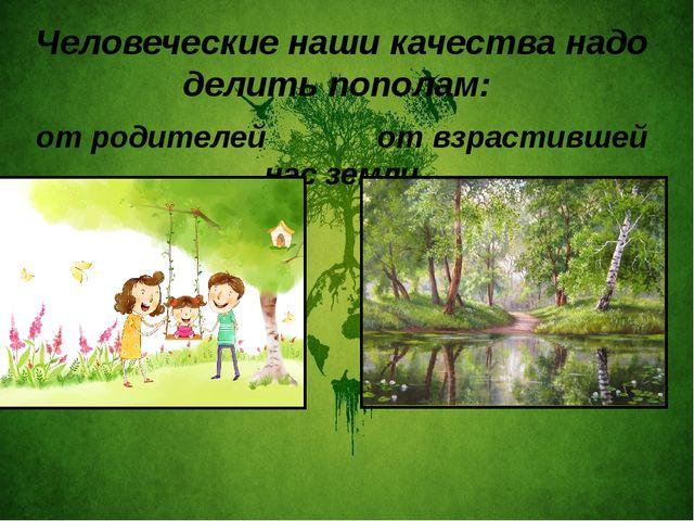 Человеческие наши качества надо делить пополам: от родителей от взрастившей...