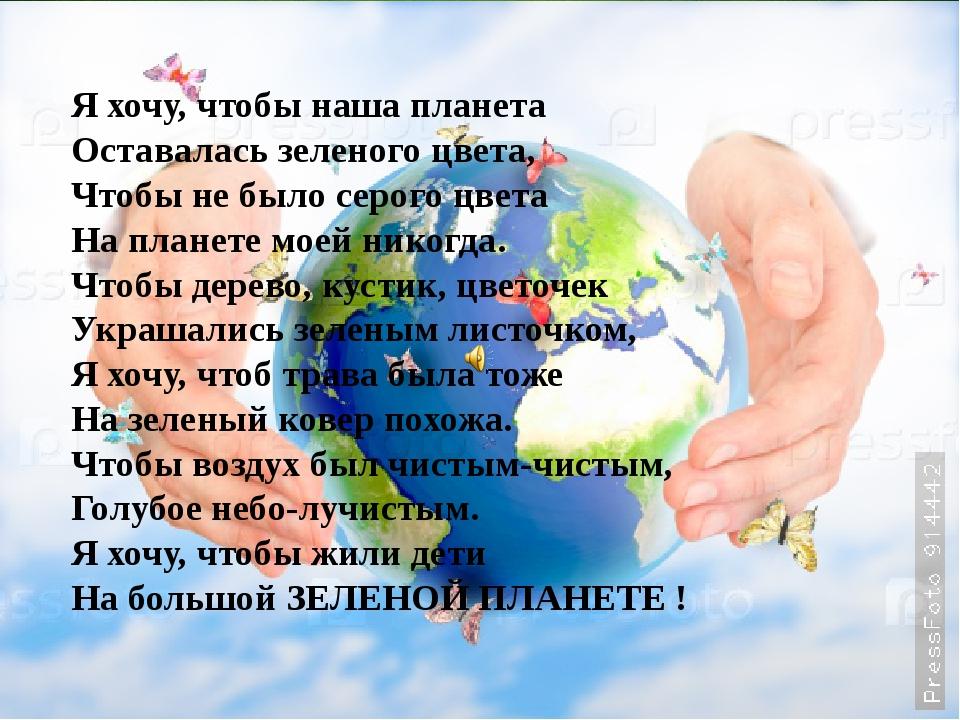 Я хочу, чтобы наша планета Оставалась зеленого цвета, Чтобы не было серого цв...