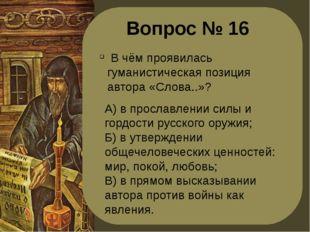 Вопрос № 16 В чём проявилась гуманистическая позиция автора «Слова..»? А) в п