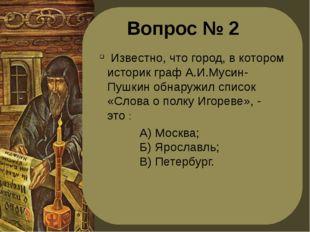 Вопрос № 2 Известно, что город, в котором историк граф А.И.Мусин-Пушкин обнар