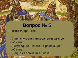 Вопрос № 5 Поход Игоря - это: А) политически и исторически важное событие; Б