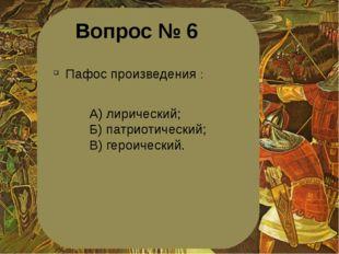 Вопрос № 6 Пафос произведения : А) лирический; Б) патриотический; В) героичес
