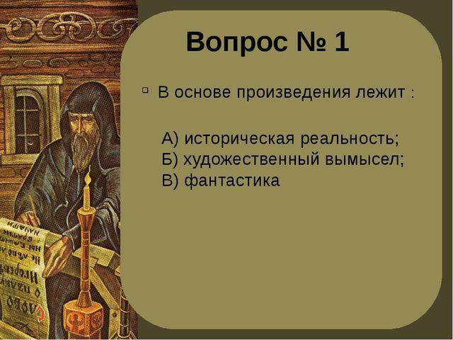 Вопрос № 1 В основе произведения лежит : А) историческая реальность; Б) худож...