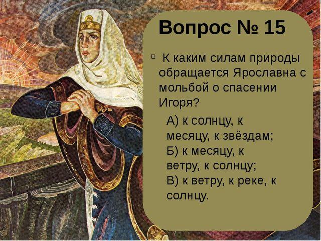 Вопрос № 15 К каким силам природы обращается Ярославна с мольбой о спасении...