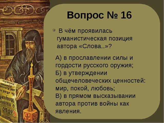 Вопрос № 16 В чём проявилась гуманистическая позиция автора «Слова..»? А) в п...