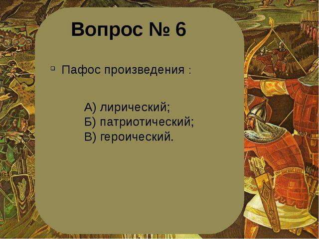 Вопрос № 6 Пафос произведения : А) лирический; Б) патриотический; В) героичес...