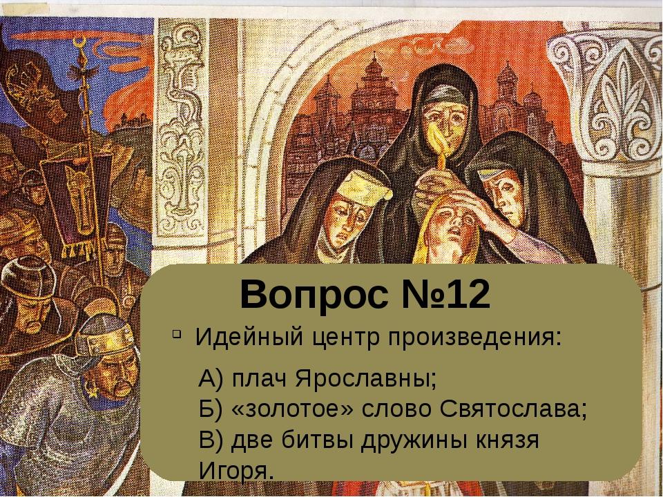 Вопрос №12 Идейный центр произведения: А) плач Ярославны; Б) «золотое» слово...