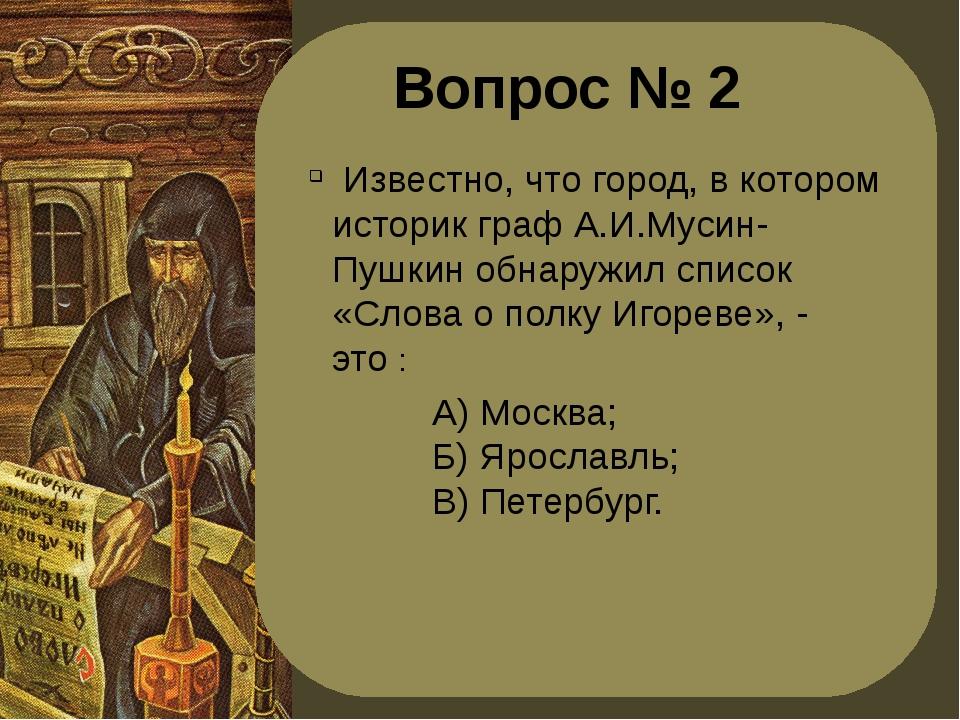 Вопрос № 2 Известно, что город, в котором историк граф А.И.Мусин-Пушкин обнар...
