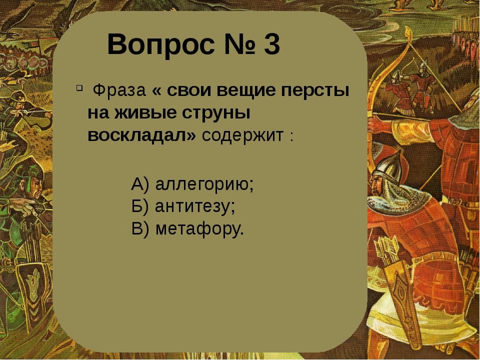 Вопрос № 3 Фраза « свои вещие персты на живые струны воскладал» содержит : А)...