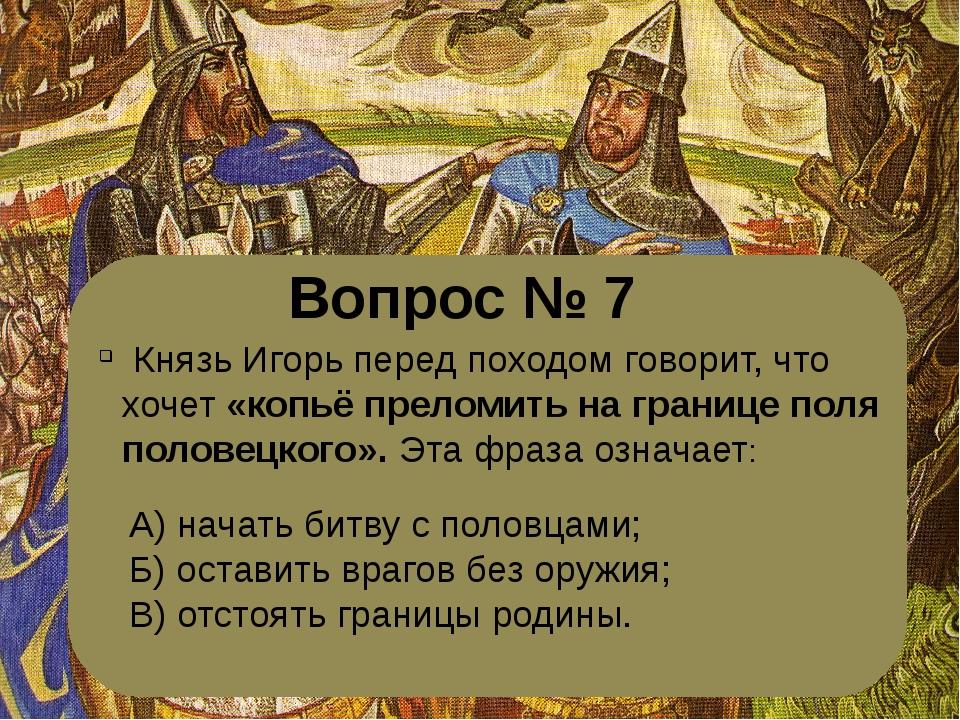 Вопрос № 7 Князь Игорь перед походом говорит, что хочет «копьё преломить на...