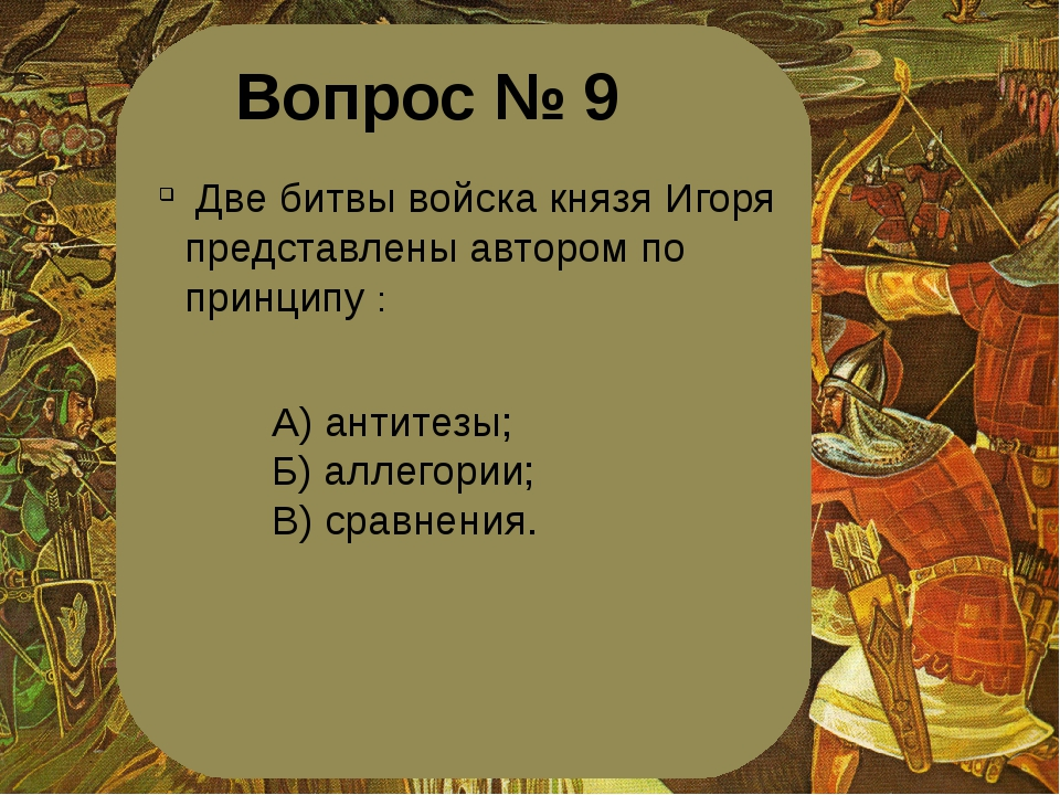 Вопрос № 9 Две битвы войска князя Игоря представлены автором по принципу : А)...