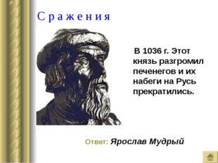 С р а ж е н и я В 1036 г. Этот князь разгромил печенегов и их набеги на Русь