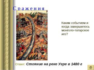 С р а ж е н и я Каким событием и когда завершилось монголо-татарское иго? От