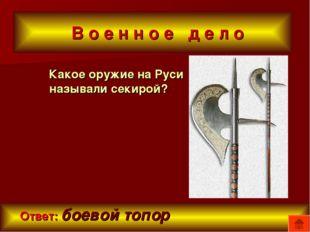 В о е н н о е д е л о Какое оружие на Руси называли секирой? Ответ: боевой т