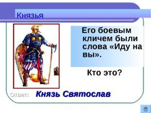 Его боевым кличем были слова «Иду на вы». Кто это? Князья Ответ: Князь Свято