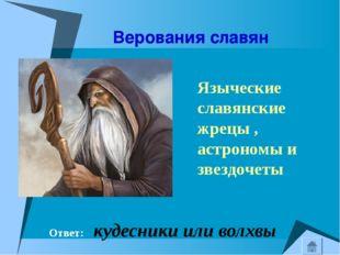 Верования славян Ответ: кудесники или волхвы Языческие славянские жрецы , ас