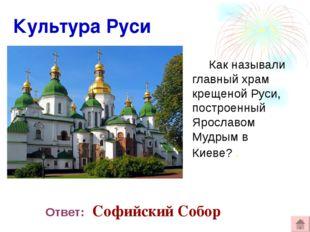 Культура Руси Как называли главный храм крещеной Руси, построенный Ярославом