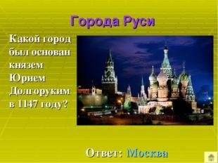 Города Руси Какой город был основан князем Юрием Долгоруким в 1147 году? Отв