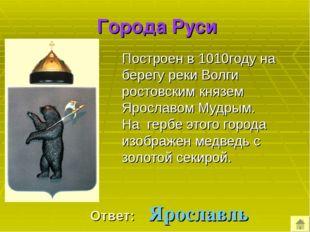 Города Руси Построен в 1010году на берегу реки Волги ростовским князем Яросл