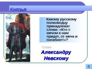 Князья Какому русскому полководцу принадлежат слова: «Кто с мечом к нам приде