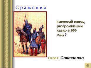 С р а ж е н и я Киевский князь, разгромивший хазар в 966 году? Ответ: Святос