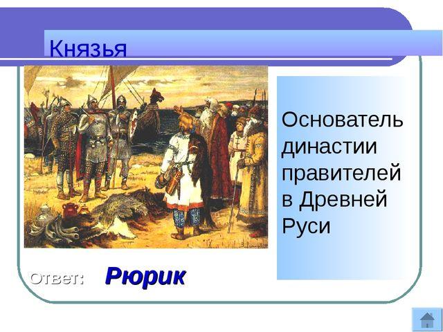 Князья Основатель династии правителей в Древней Руси Ответ: Рюрик
