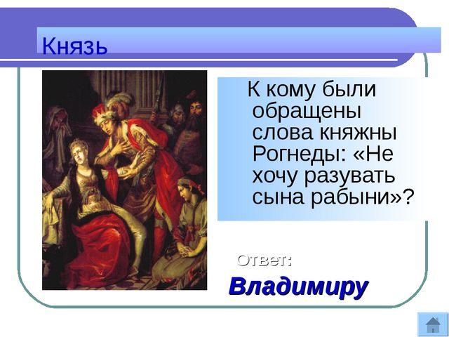 Князь К кому были обращены слова княжны Рогнеды: «Не хочу разувать сына рабын...