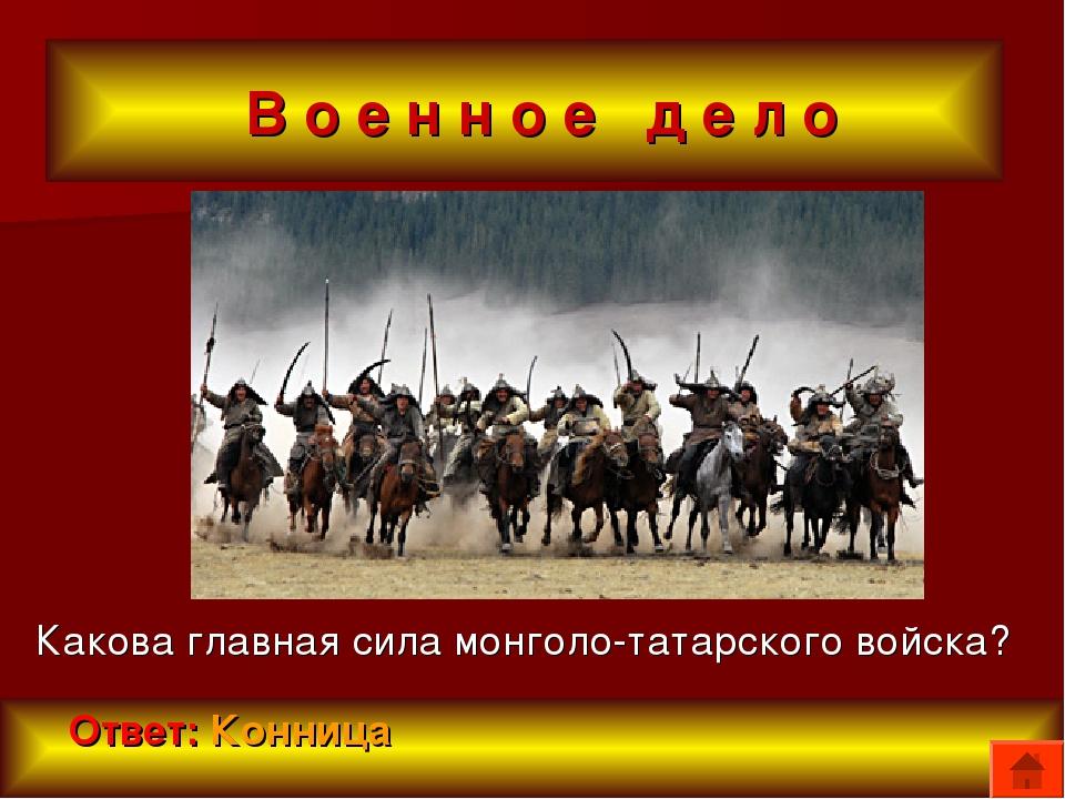 В о е н н о е д е л о Какова главная сила монголо-татарского войска? Ответ:...