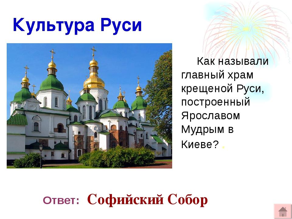 Культура Руси Как называли главный храм крещеной Руси, построенный Ярославом...