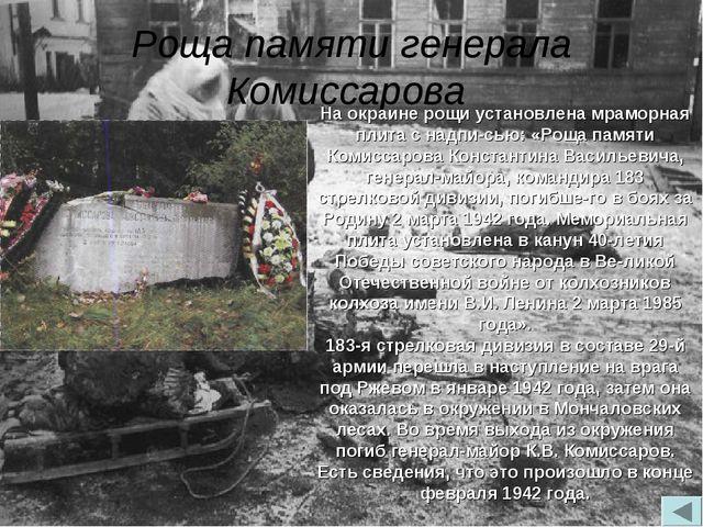 Роща памяти генерала Комиссарова На окраине рощи установлена мраморная плита...