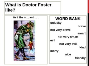 What is Doctor Foster like? He / She is … and … . WORD BANK unlucky brave not