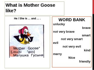 What is Mother Goose like? He / She is … and … . WORD BANK unlucky brave not