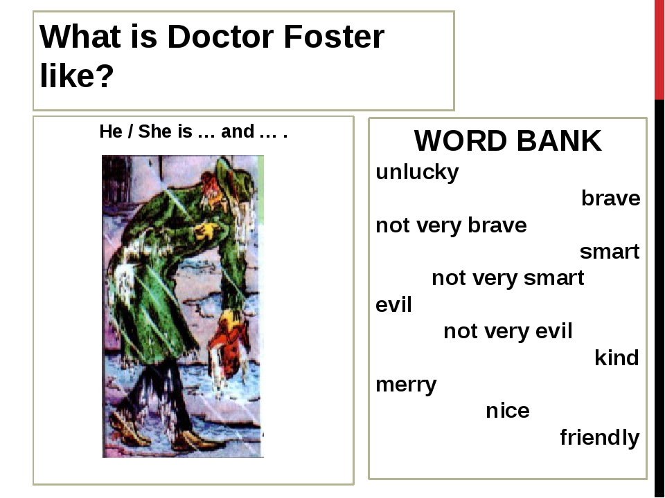 What is Doctor Foster like? He / She is … and … . WORD BANK unlucky brave not...