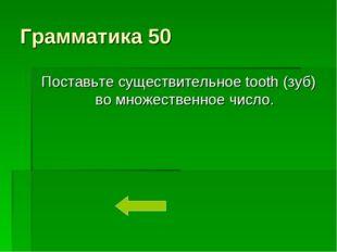 Грамматика 50 Поставьте существительное tooth (зуб) во множественное число.