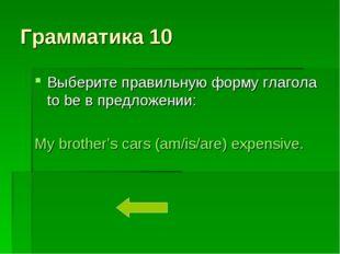 Грамматика 10 Выберите правильную форму глагола to be в предложении: My broth