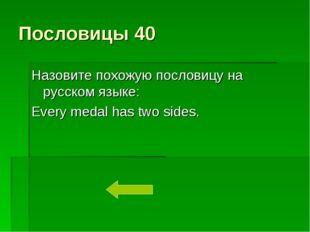 Пословицы 40 Назовите похожую пословицу на русском языке: Every medal has two