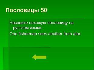 Пословицы 50 Назовите похожую пословицу на русском языке: One fisherman sees