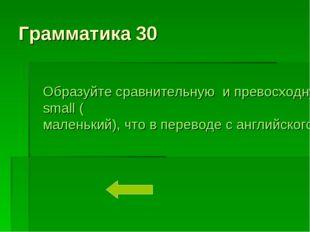 Грамматика 30 Образуйте сравнительную и превосходную степень прилагательного