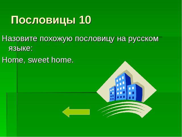 Пословицы 10 Назовите похожую пословицу на русском языке: Home, sweet home.