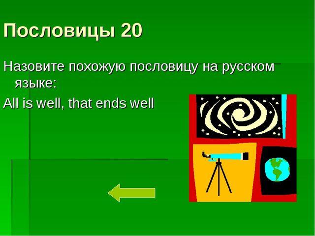 Пословицы 20 Назовите похожую пословицу на русском языке: All is well, that e...