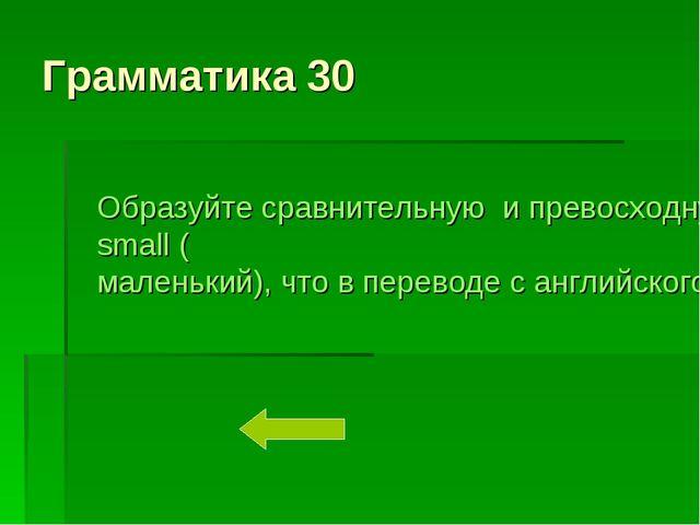 Грамматика 30 Образуйте сравнительную и превосходную степень прилагательного...