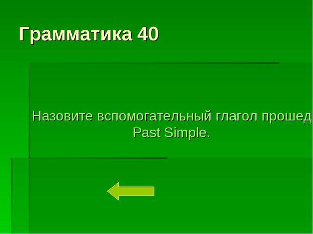 Грамматика 40 Назовите вспомогательный глагол прошедшего времени Past Simple.