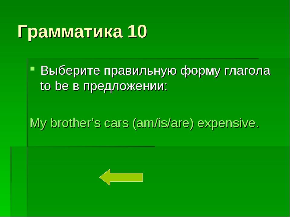 Грамматика 10 Выберите правильную форму глагола to be в предложении: My broth...
