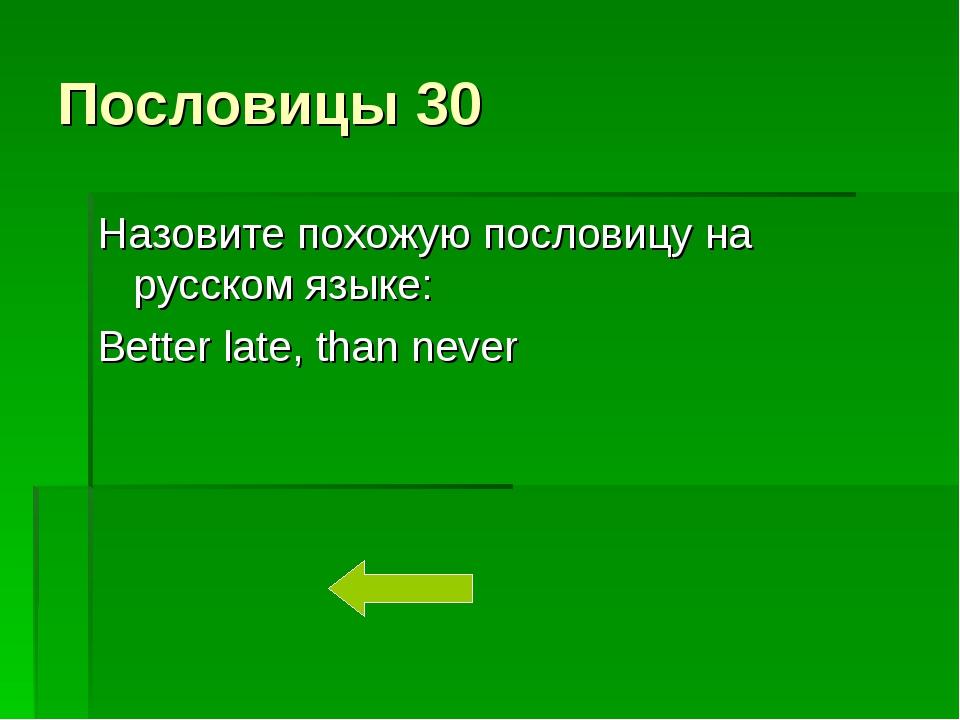 Пословицы 30 Назовите похожую пословицу на русском языке: Better late, than n...