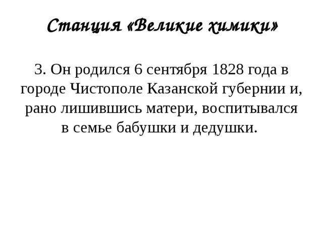 Станция «Великие химики» 3. Он родился 6 сентября 1828 года в городе Чистопол...