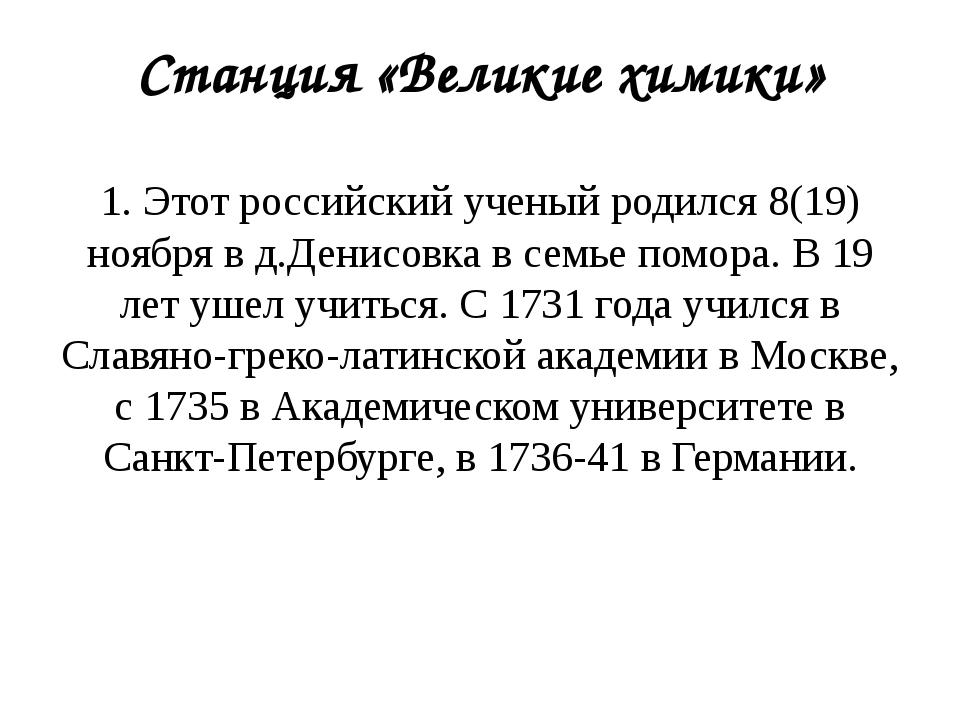 Станция «Великие химики» 1. Этот российский ученый родился 8(19) ноября в д.Д...