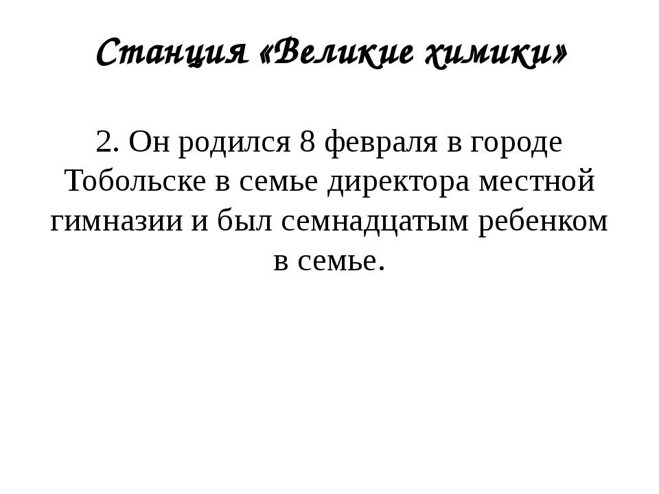 Станция «Великие химики» 2. Он родился 8 февраля в городе Тобольске в семье д...