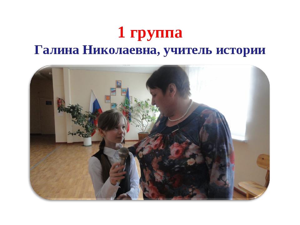1 группа Галина Николаевна, учитель истории